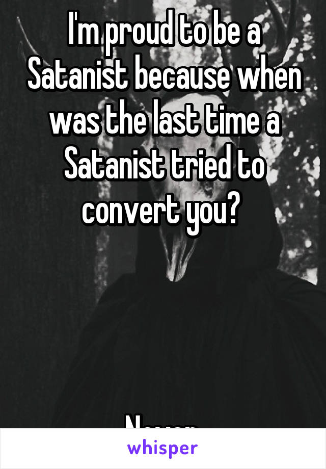 I'm proud to be a Satanist because when was the last time a Satanist tried to convert you?      Never.