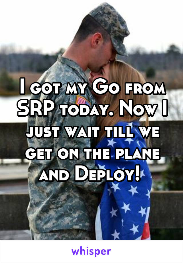 I got my Go from SRP today. Now I just wait till we get on the plane and Deploy!