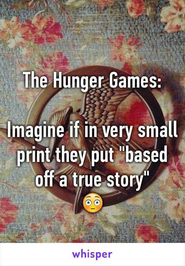 "The Hunger Games:  Imagine if in very small print they put ""based off a true story"" 😳"