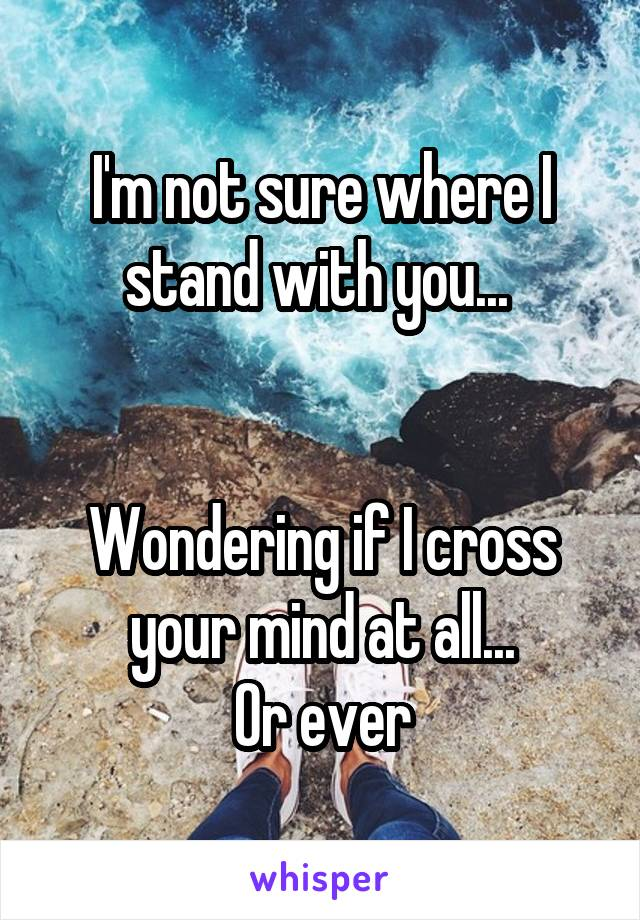 I'm not sure where I stand with you...    Wondering if I cross your mind at all... Or ever
