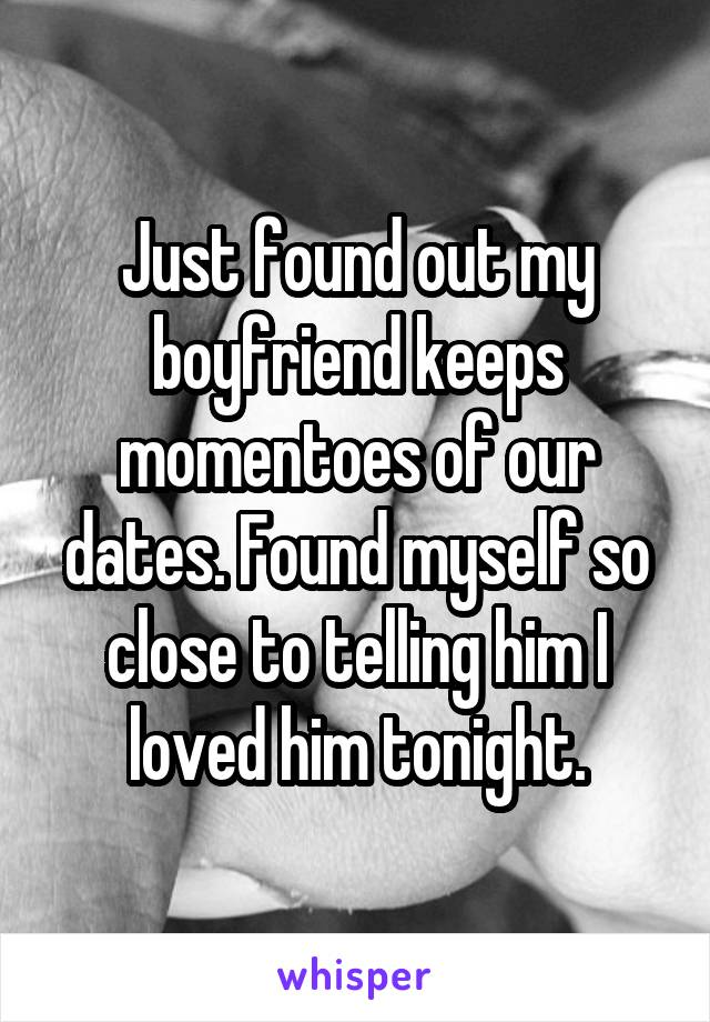 Just found out my boyfriend keeps momentoes of our dates. Found myself so close to telling him I loved him tonight.