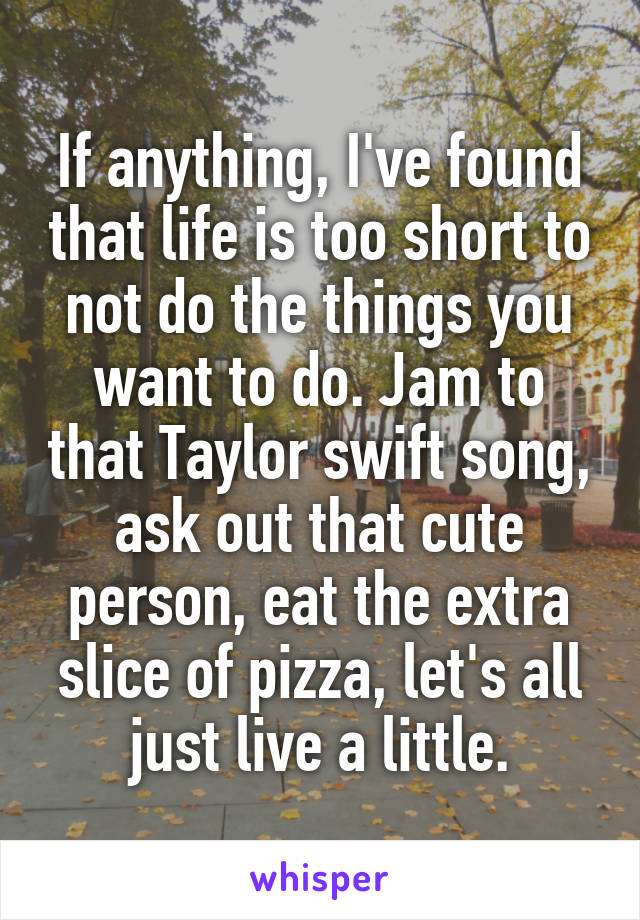 If anything, I've found that life is too short to not do the things you want to do. Jam to that Taylor swift song, ask out that cute person, eat the extra slice of pizza, let's all just live a little.