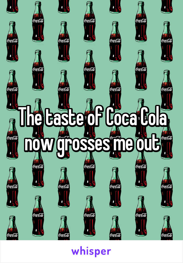 The taste of Coca Cola now grosses me out