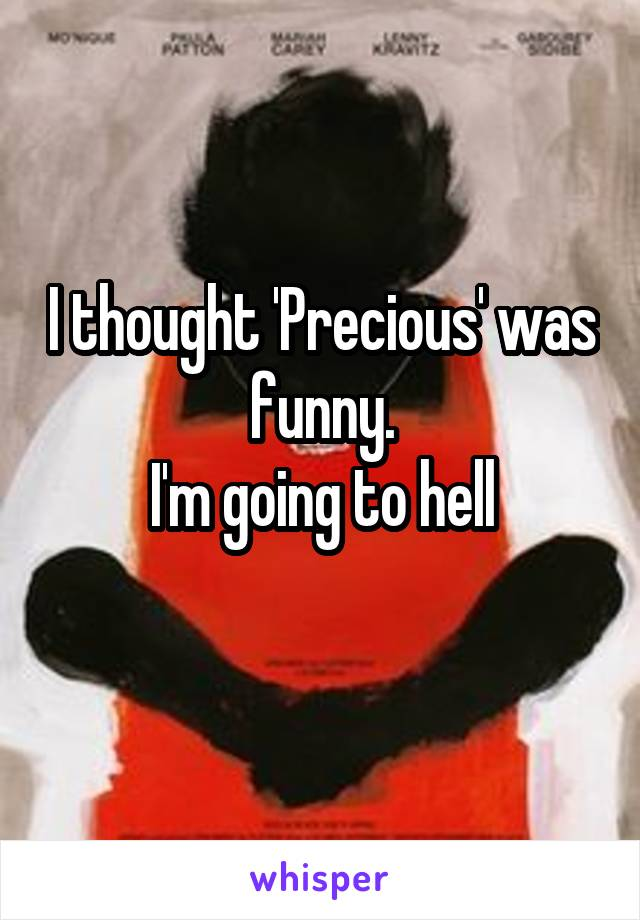 I thought 'Precious' was funny. I'm going to hell