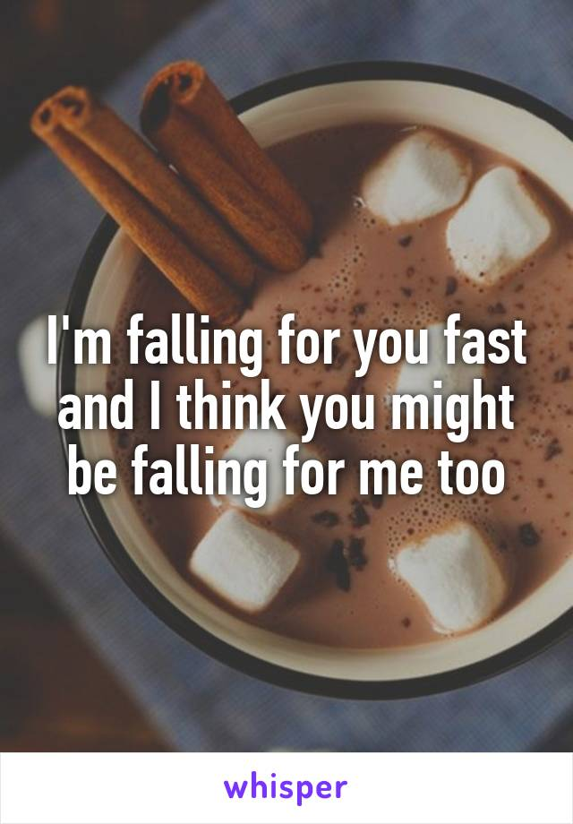 I'm falling for you fast and I think you might be falling for me too