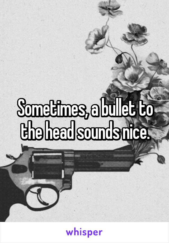 Sometimes, a bullet to the head sounds nice.
