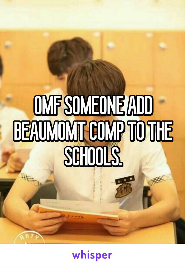 OMF SOMEONE ADD BEAUMOMT COMP TO THE SCHOOLS.