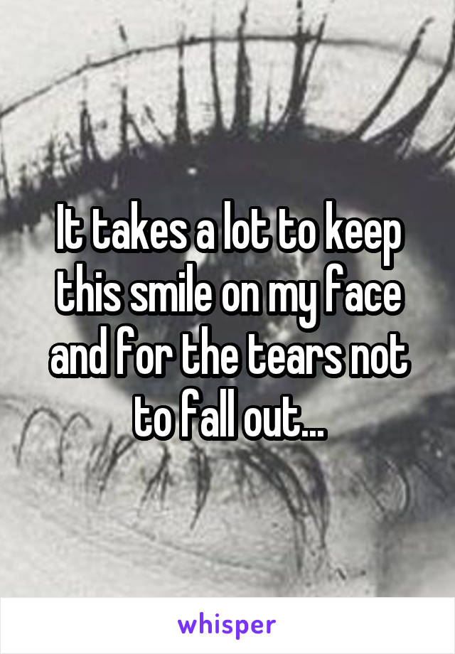 It takes a lot to keep this smile on my face and for the tears not to fall out...