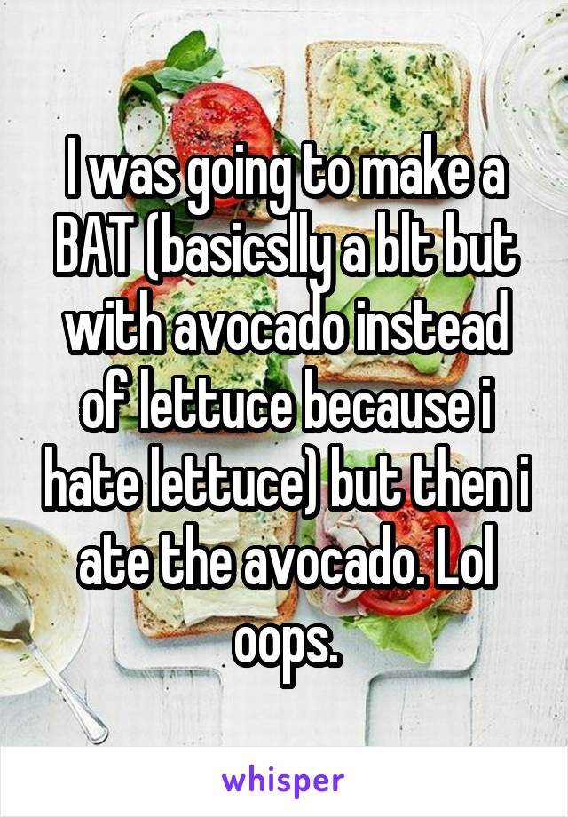 I was going to make a BAT (basicslly a blt but with avocado instead of lettuce because i hate lettuce) but then i ate the avocado. Lol oops.
