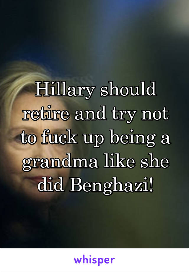Hillary should retire and try not to fuck up being a grandma like she did Benghazi!