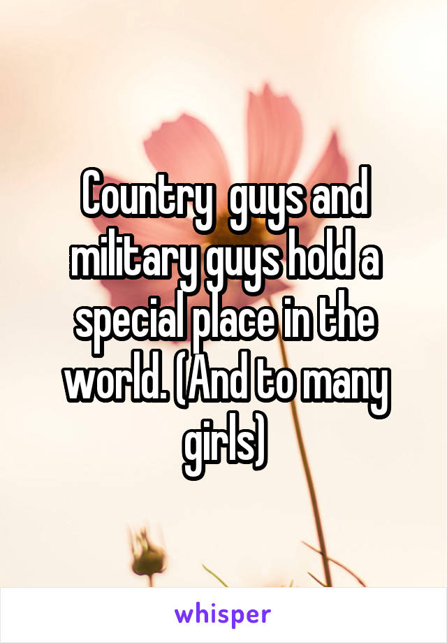 Country  guys and military guys hold a special place in the world. (And to many girls)