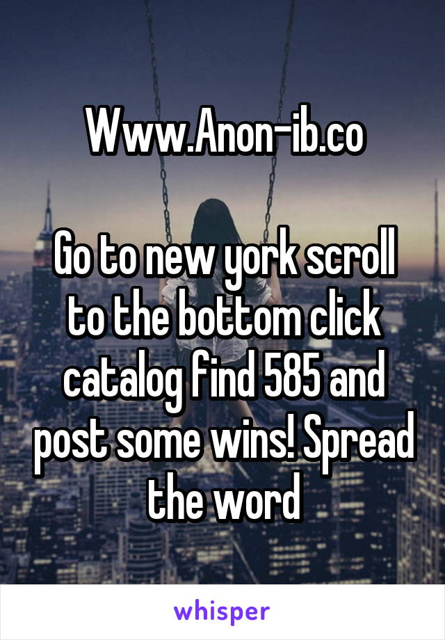 Www.Anon-ib.co  Go to new york scroll to the bottom click catalog find 585 and post some wins! Spread the word