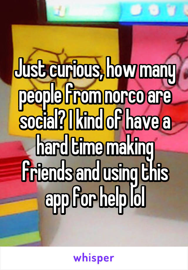 Just curious, how many people from norco are social? I kind of have a hard time making friends and using this app for help lol