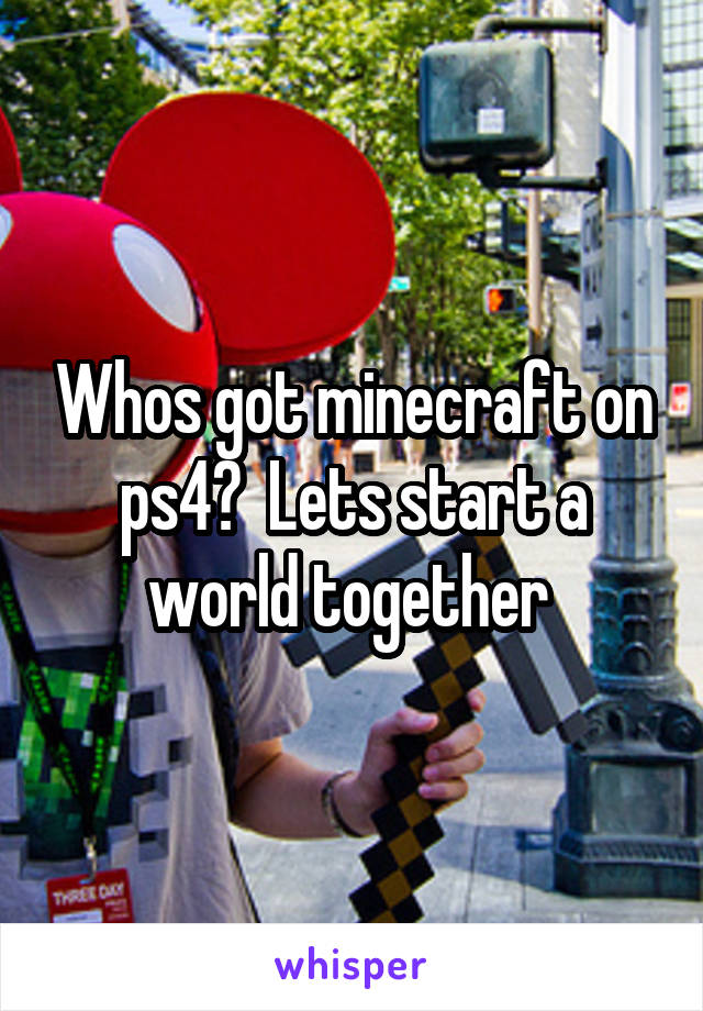 Whos got minecraft on ps4?  Lets start a world together
