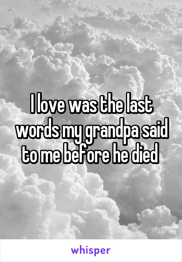 I love was the last words my grandpa said to me before he died