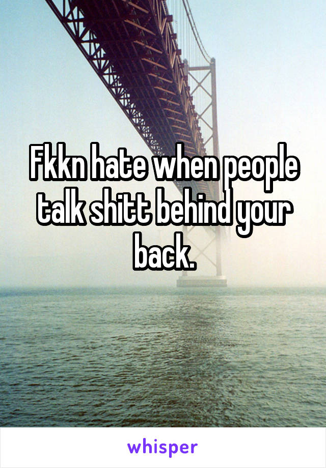 Fkkn hate when people talk shitt behind your back.