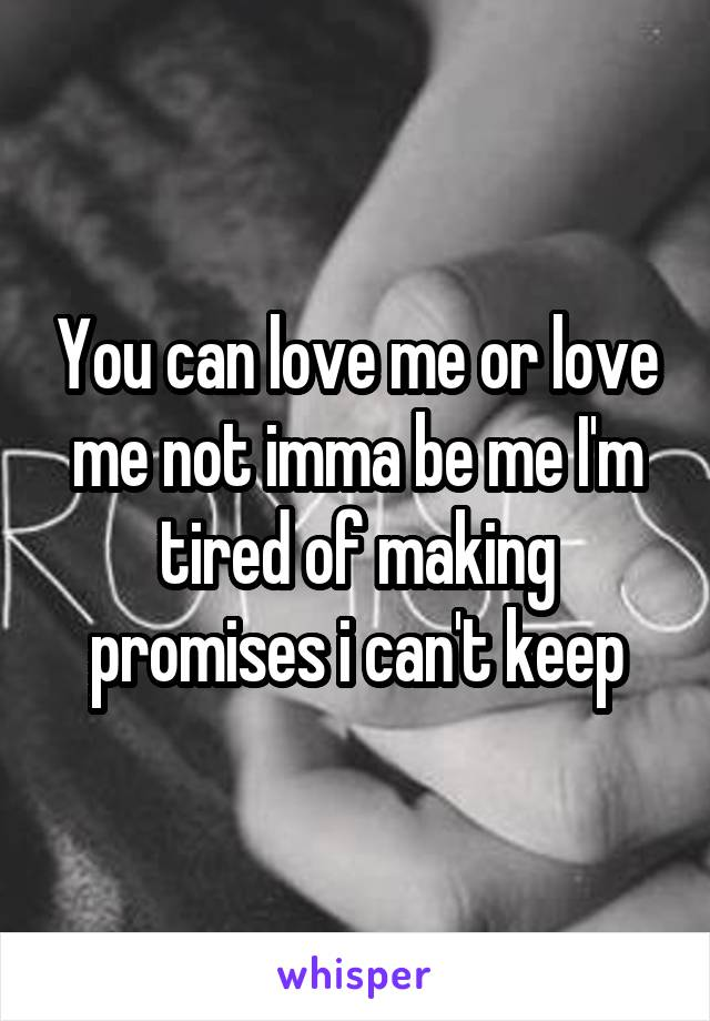 You can love me or love me not imma be me I'm tired of making promises i can't keep