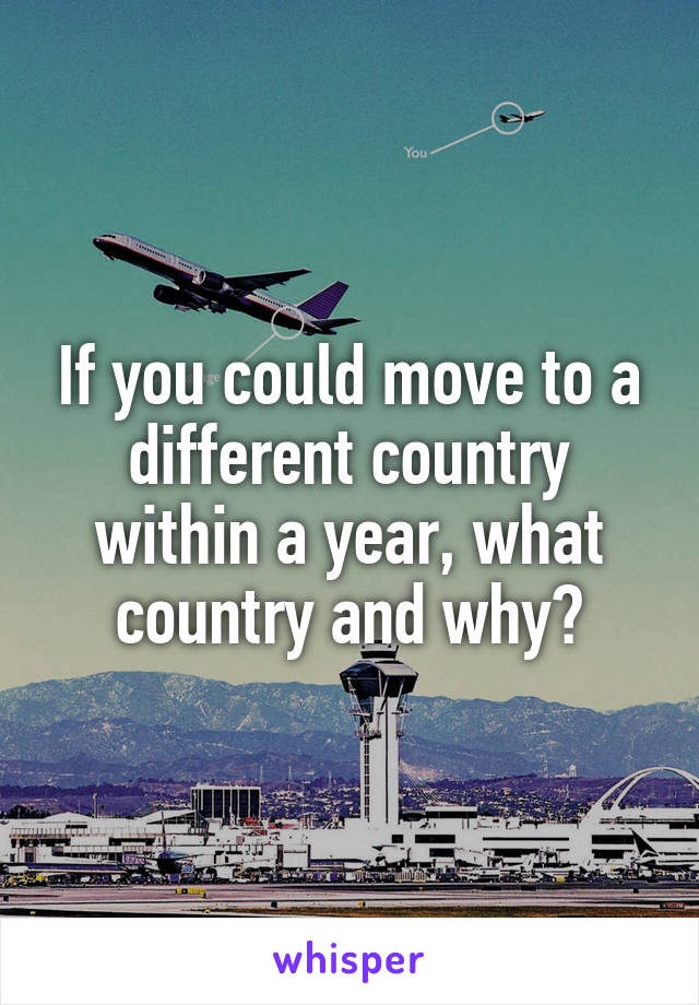 If you could move to a different country within a year, what country and why?