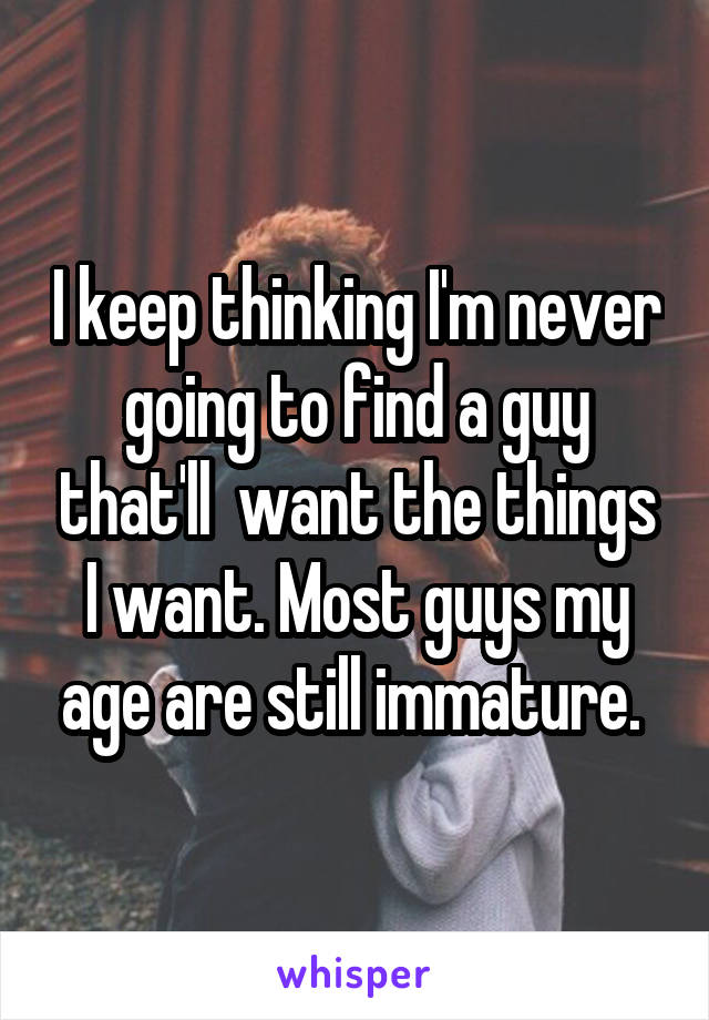 I keep thinking I'm never going to find a guy that'll  want the things I want. Most guys my age are still immature.