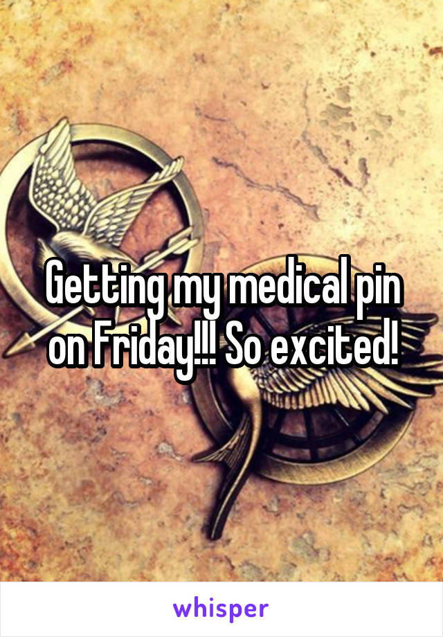 Getting my medical pin on Friday!!! So excited!