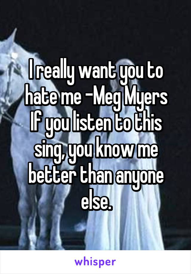 I really want you to hate me -Meg Myers If you listen to this sing, you know me better than anyone else.