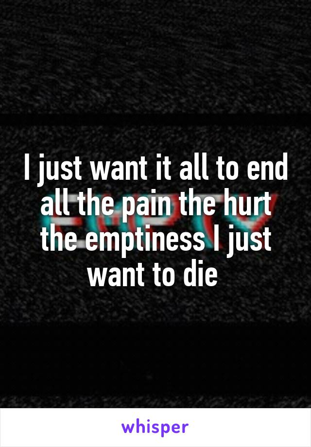 I just want it all to end all the pain the hurt the emptiness I just want to die