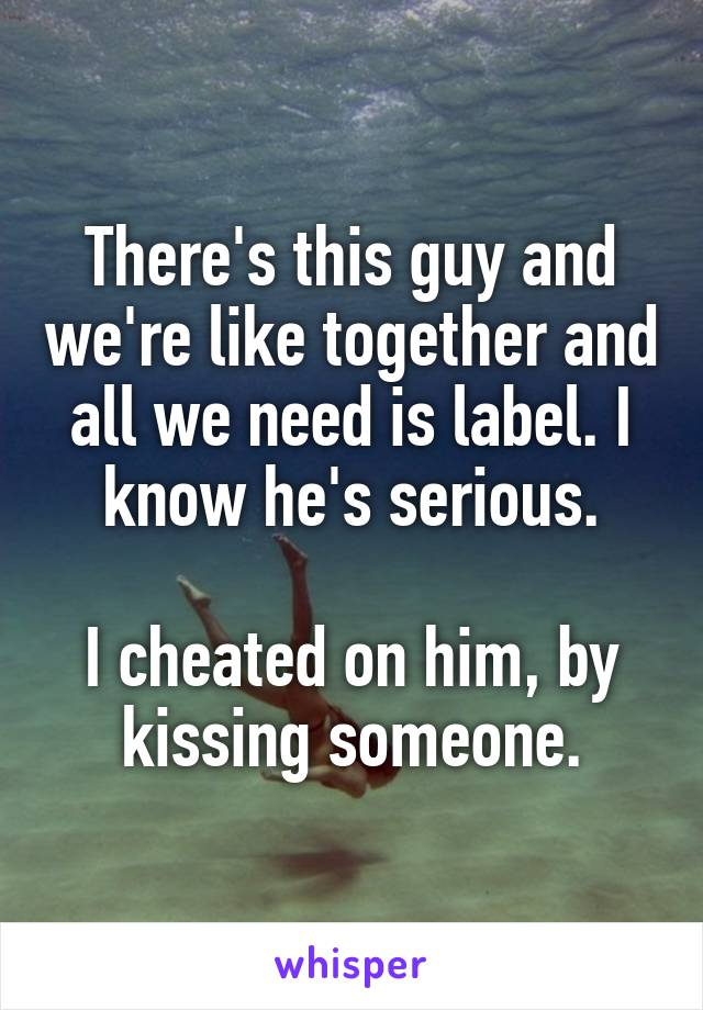 There's this guy and we're like together and all we need is label. I know he's serious.  I cheated on him, by kissing someone.