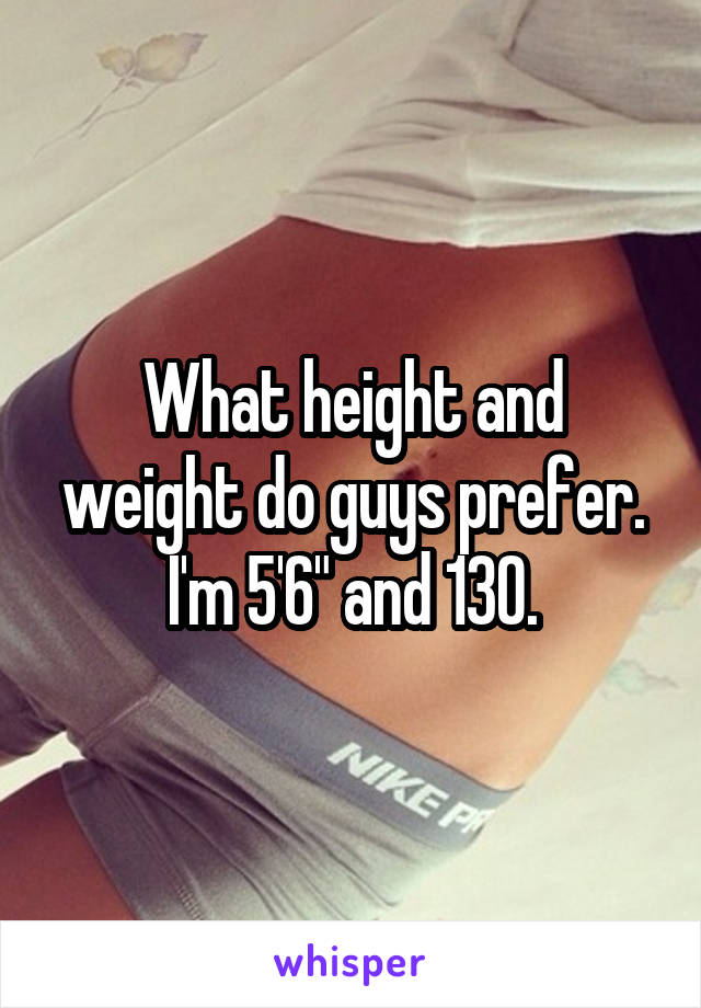 """What height and weight do guys prefer. I'm 5'6"""" and 130."""