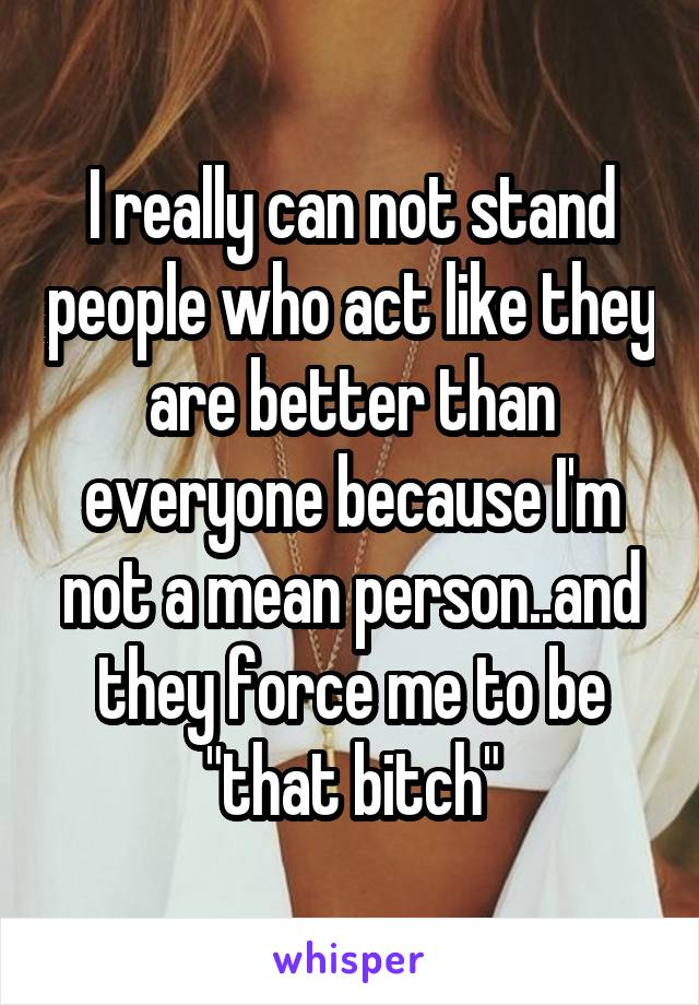 "I really can not stand people who act like they are better than everyone because I'm not a mean person..and they force me to be ""that bitch"""