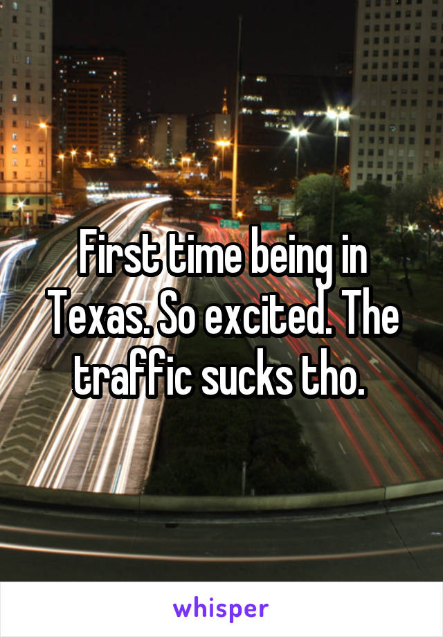 First time being in Texas. So excited. The traffic sucks tho.