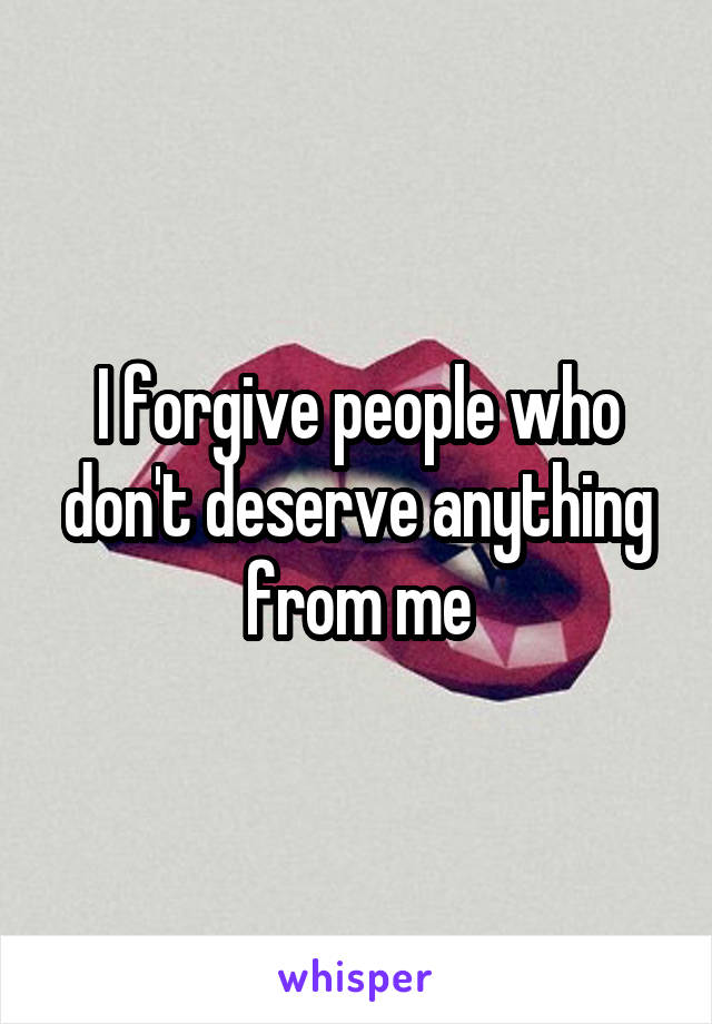 I forgive people who don't deserve anything from me