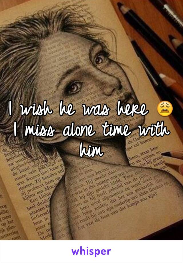 I wish he was here 😩 I miss alone time with him