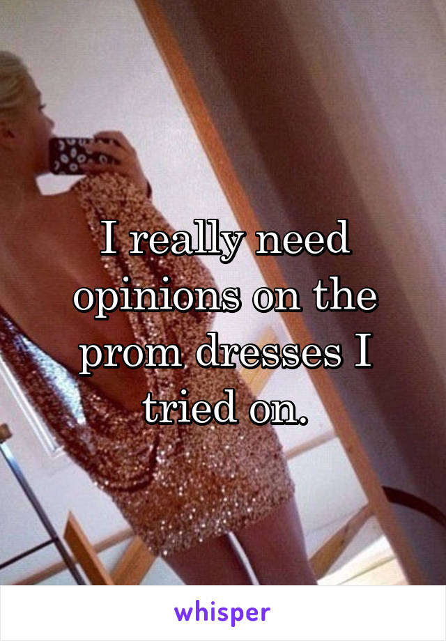 I really need opinions on the prom dresses I tried on.