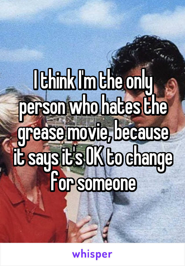 I think I'm the only person who hates the grease movie, because it says it's OK to change for someone
