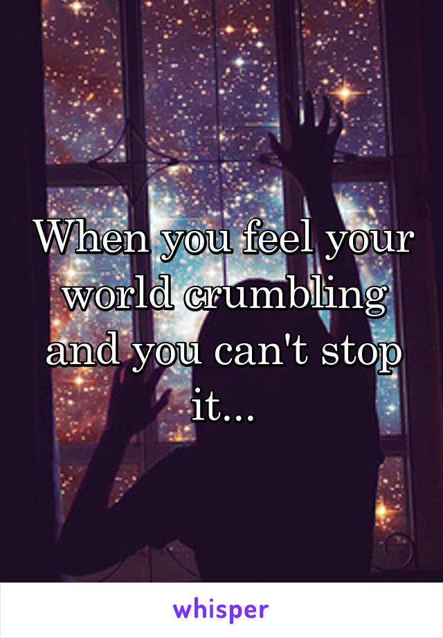 When you feel your world crumbling and you can't stop it...