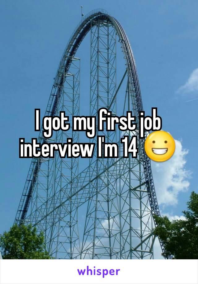 I got my first job interview I'm 14 😀