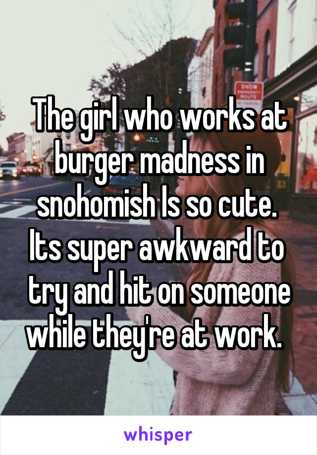 The girl who works at burger madness in snohomish Is so cute.  Its super awkward to  try and hit on someone while they're at work.