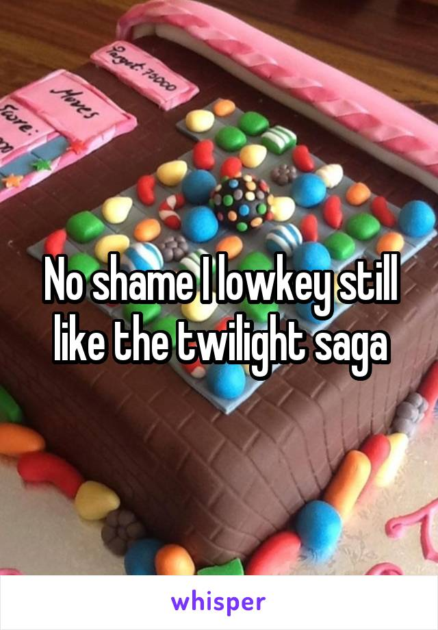 No shame I lowkey still like the twilight saga