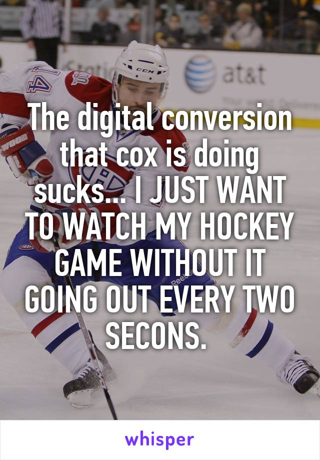 The digital conversion that cox is doing sucks... I JUST WANT TO WATCH MY HOCKEY GAME WITHOUT IT GOING OUT EVERY TWO SECONS.