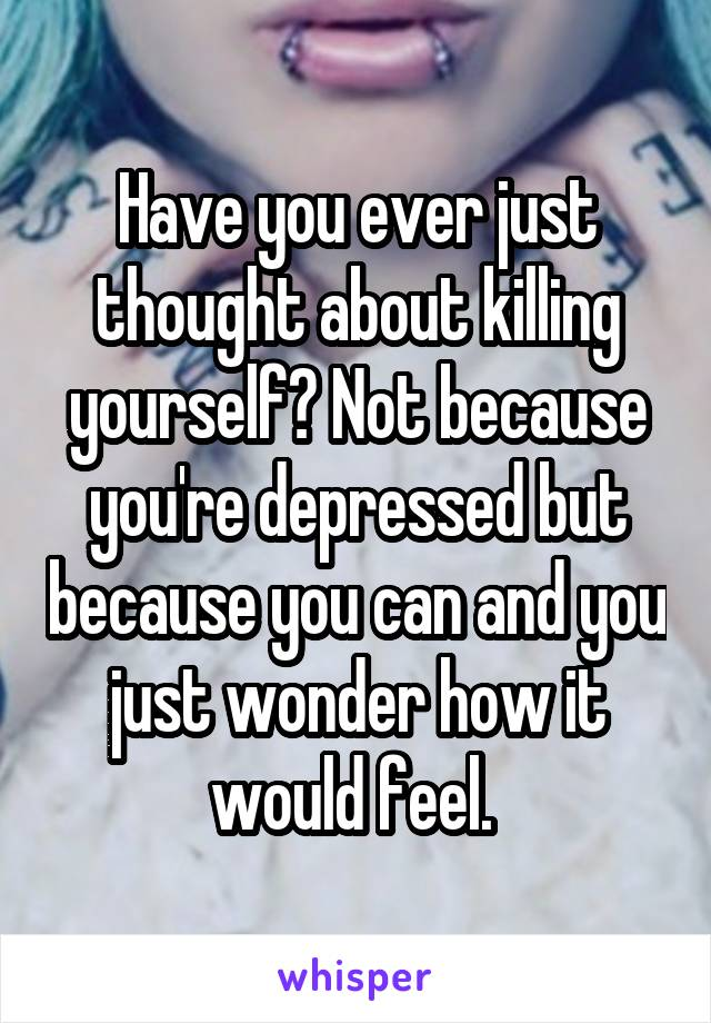 Have you ever just thought about killing yourself? Not because you're depressed but because you can and you just wonder how it would feel.