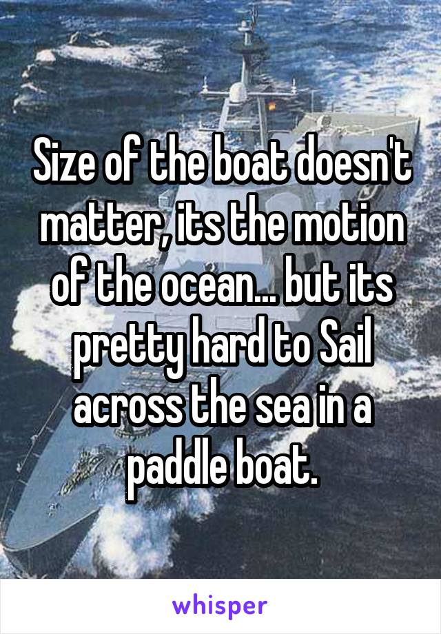 Size of the boat doesn't matter, its the motion of the ocean... but its pretty hard to Sail across the sea in a paddle boat.