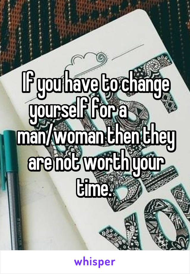 If you have to change yourself for a           man/woman then they are not worth your time.