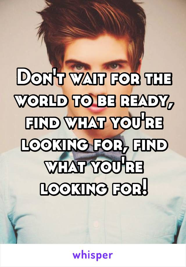 Don't wait for the world to be ready, find what you're looking for, find what you're looking for!