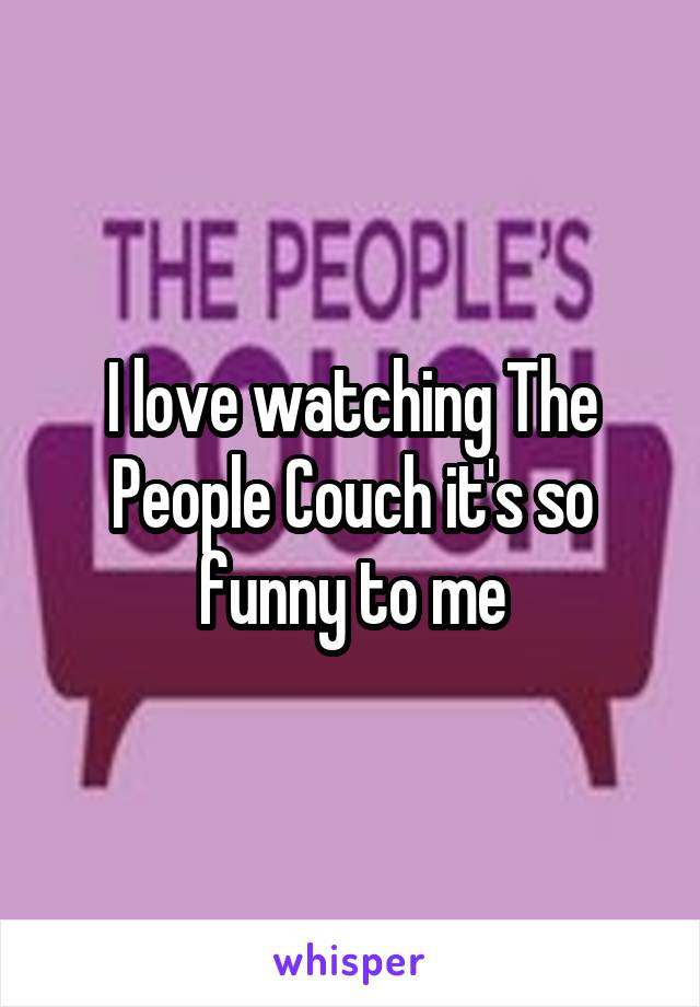 I love watching The People Couch it's so funny to me