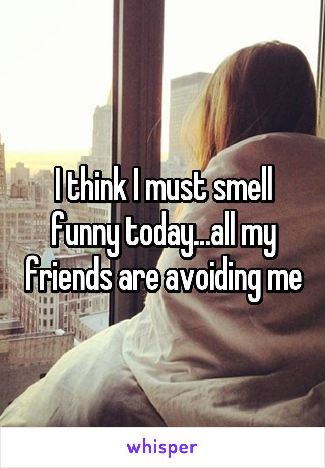 I think I must smell funny today...all my friends are avoiding me