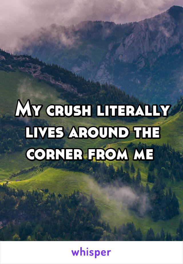 My crush literally lives around the corner from me