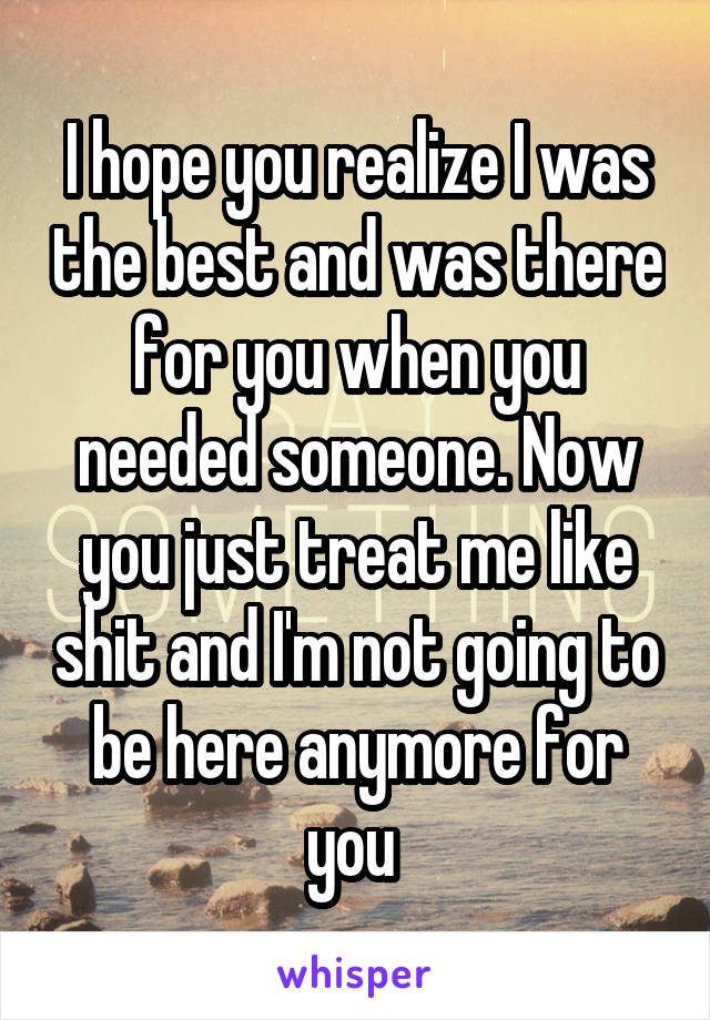 I hope you realize I was the best and was there for you when you needed someone. Now you just treat me like shit and I'm not going to be here anymore for you