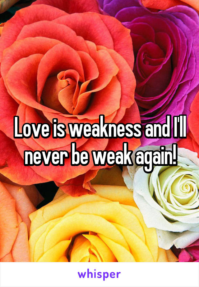 Love is weakness and I'll never be weak again!
