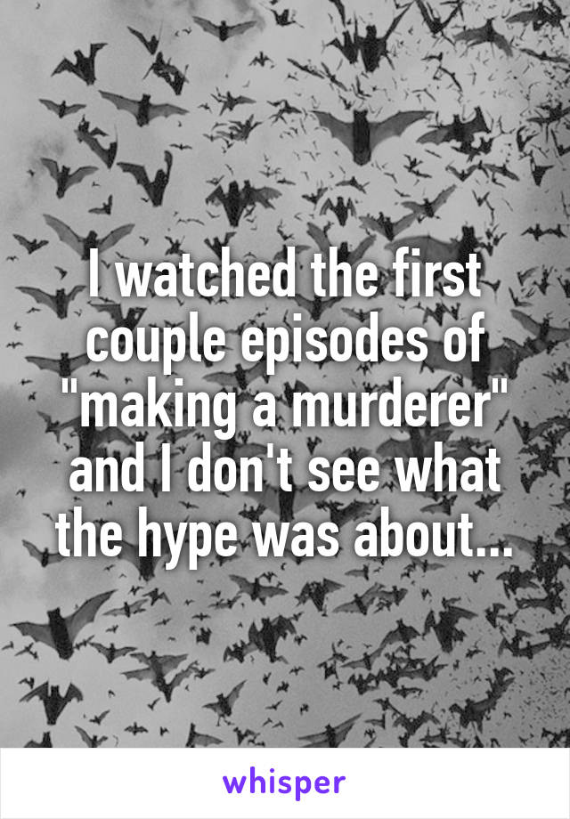 "I watched the first couple episodes of ""making a murderer"" and I don't see what the hype was about..."