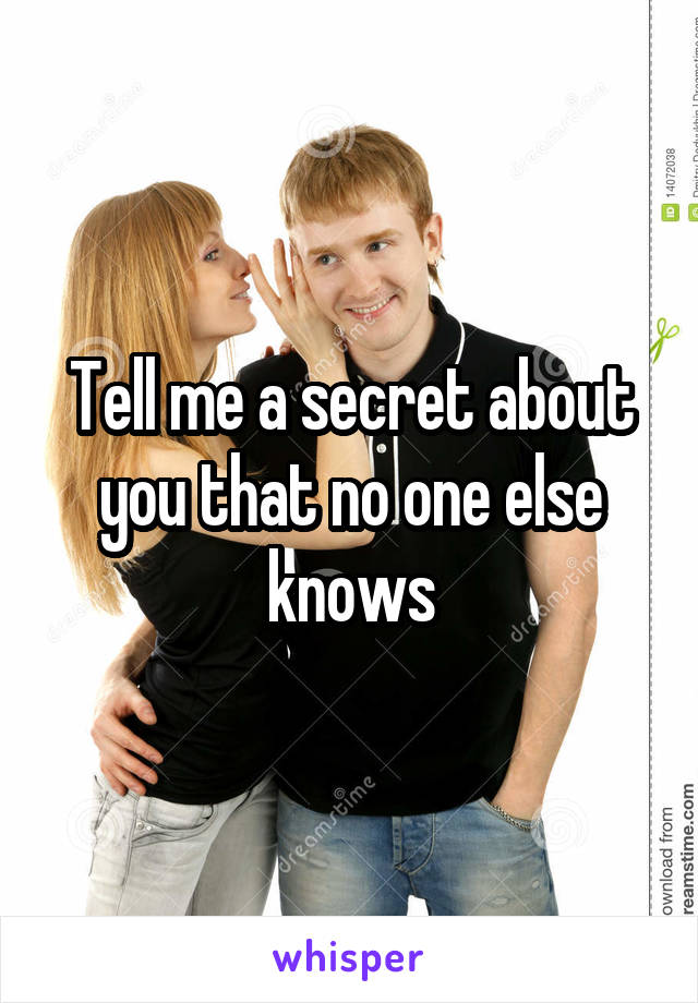 Tell me a secret about you that no one else knows